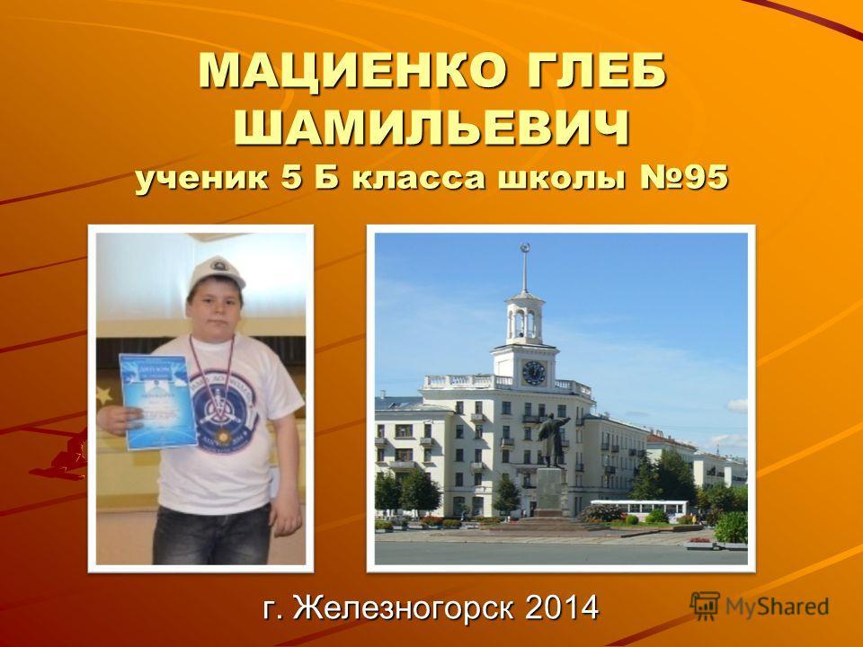 МАЦИЕНКО ГЛЕБ ШАМИЛЬЕВИЧ ученик 5 Б класса школы 95 г. Железногорск 2014