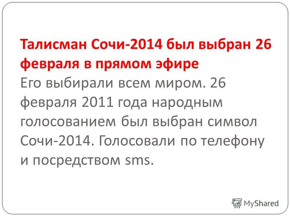 Талисман Сочи -2014 был выбран 26 февраля в прямом эфире Его выбирали всем миром. 26 февраля 2011 года народным голосованием был выбран символ Сочи -2014. Голосовали по телефону и посредством sms.