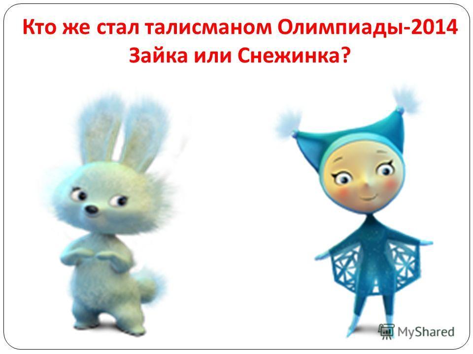 Кто же стал талисманом Олимпиады -2014 Зайка или Снежинка ?