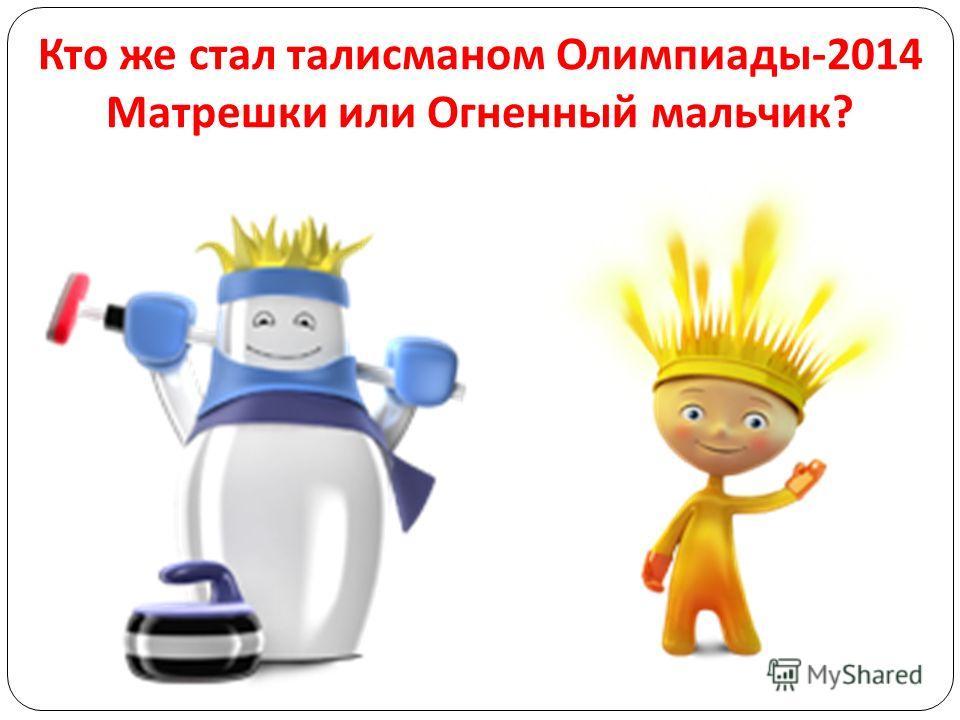 Кто же стал талисманом Олимпиады -2014 Матрешки или Огненный мальчик ?