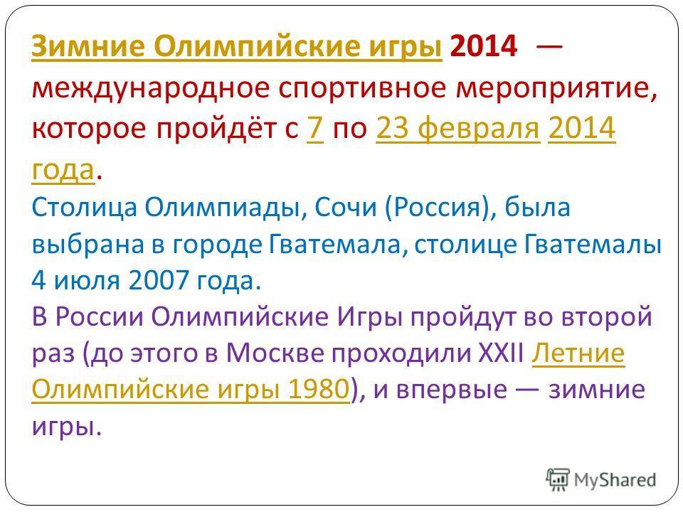 Зимние Олимпийские игры Зимние Олимпийские игры 2014 международное спортивное мероприятие, которое пройдёт с 7 по 23 февраля 2014 года. Столица Олимпиады, Сочи ( Россия ), была выбрана в городе Гватемала, столице Гватемалы 4 июля 2007 года. В России