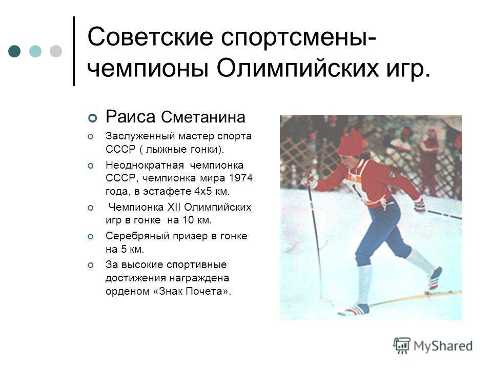 Советские спортсмены- чемпионы Олимпийских игр. Раиса Сметанина Заслуженный мастер спорта СССР ( лыжные гонки). Неоднократная чемпионка СССР, чемпионка мира 1974 года, в эстафете 4х5 км. Чемпионка ХII Олимпийских игр в гонке на 10 км. Серебряный приз