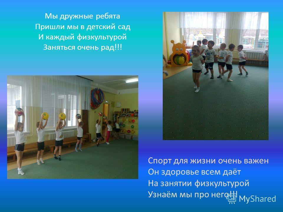 Мы дружные ребята Пришли мы в детский сад И каждый физкультурой Заняться очень рад!!! Спорт для жизни очень важен Он здоровье всем даёт На занятии физкультурой Узнаём мы про него!!!
