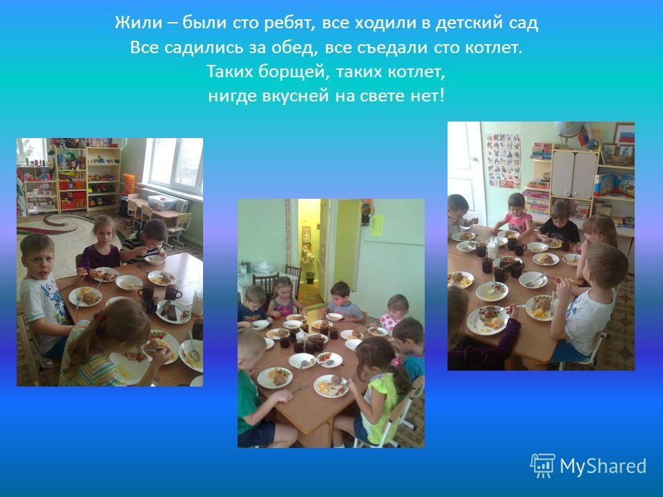 Жили – были сто ребят, все ходили в детский сад Все садились за обед, все съедали сто котлет. Таких борщей, таких котлет, нигде вкусней на свете нет!