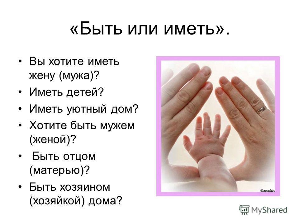 «Быть или иметь». Вы хотите иметь жену (мужа)? Иметь детей? Иметь уютный дом? Хотите быть мужем (женой)? Быть отцом (матерью)? Быть хозяином (хозяйкой) дома?