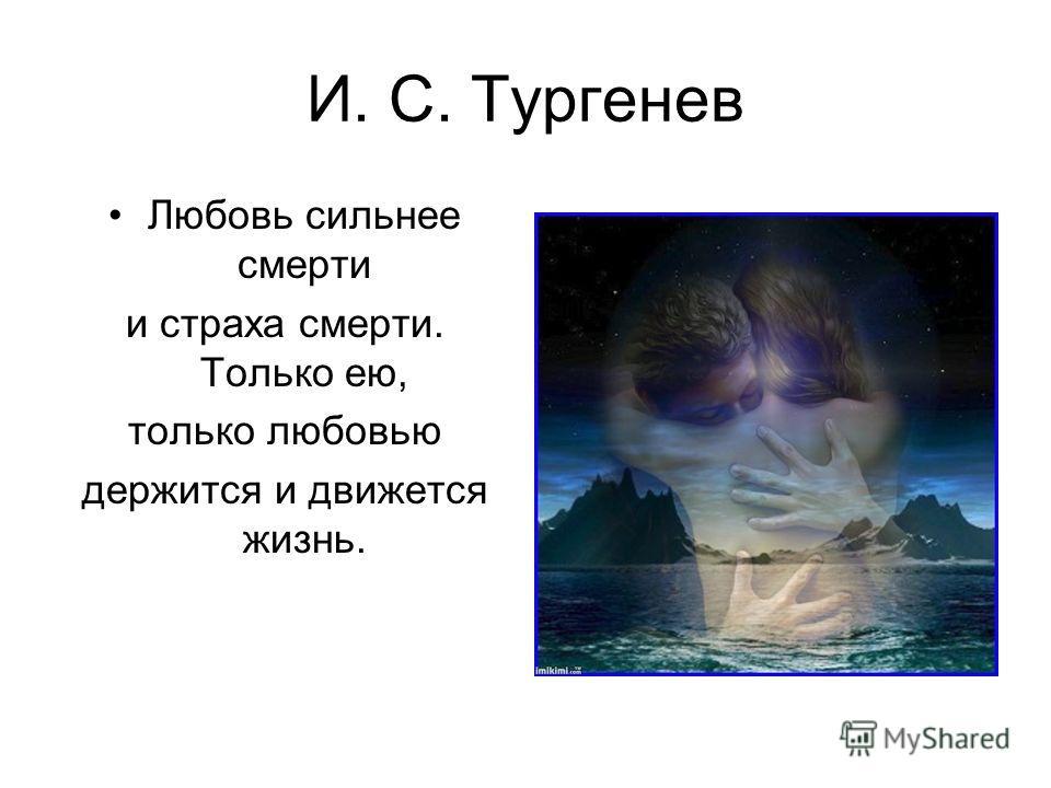 И. С. Тургенев Любовь сильнее смерти и страха смерти. Только ею, только любовью держится и движется жизнь.