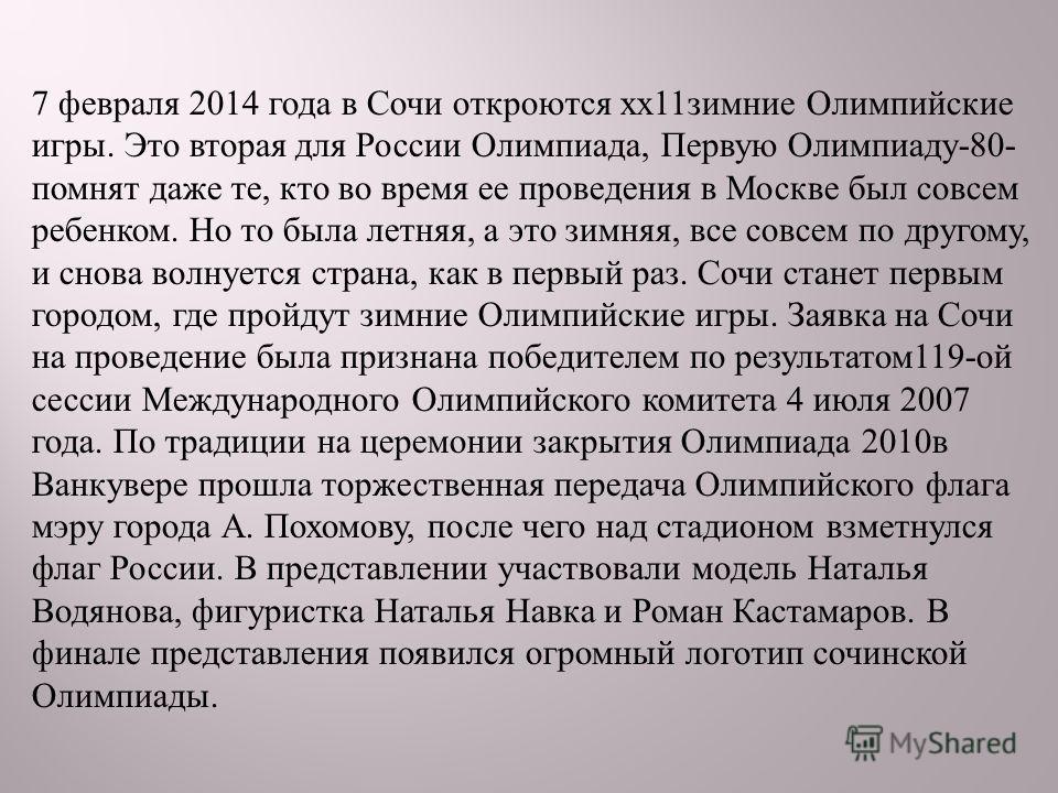 7 февраля 2014 года в Сочи откроются хх 11 зимние Олимпийские игры. Это вторая для России Олимпиада, Первую Олимпиаду -80- помнят даже те, кто во время ее проведения в Москве был совсем ребенком. Но то была летняя, а это зимняя, все совсем по другому