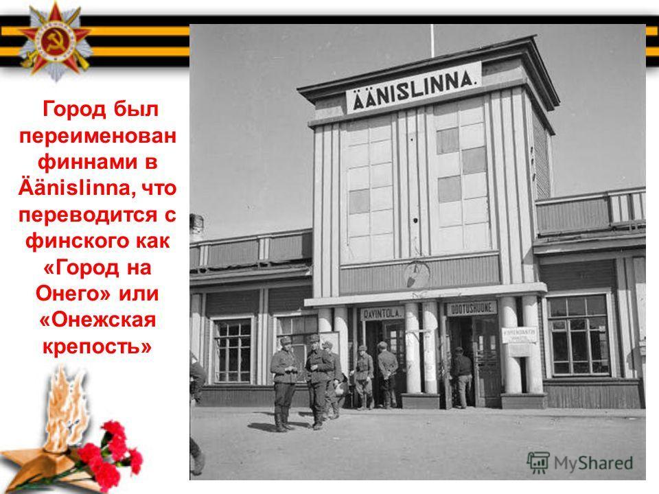 Город был переименован финнами в Äänislinna, что переводится с финского как «Город на Онего» или «Онежская крепость»