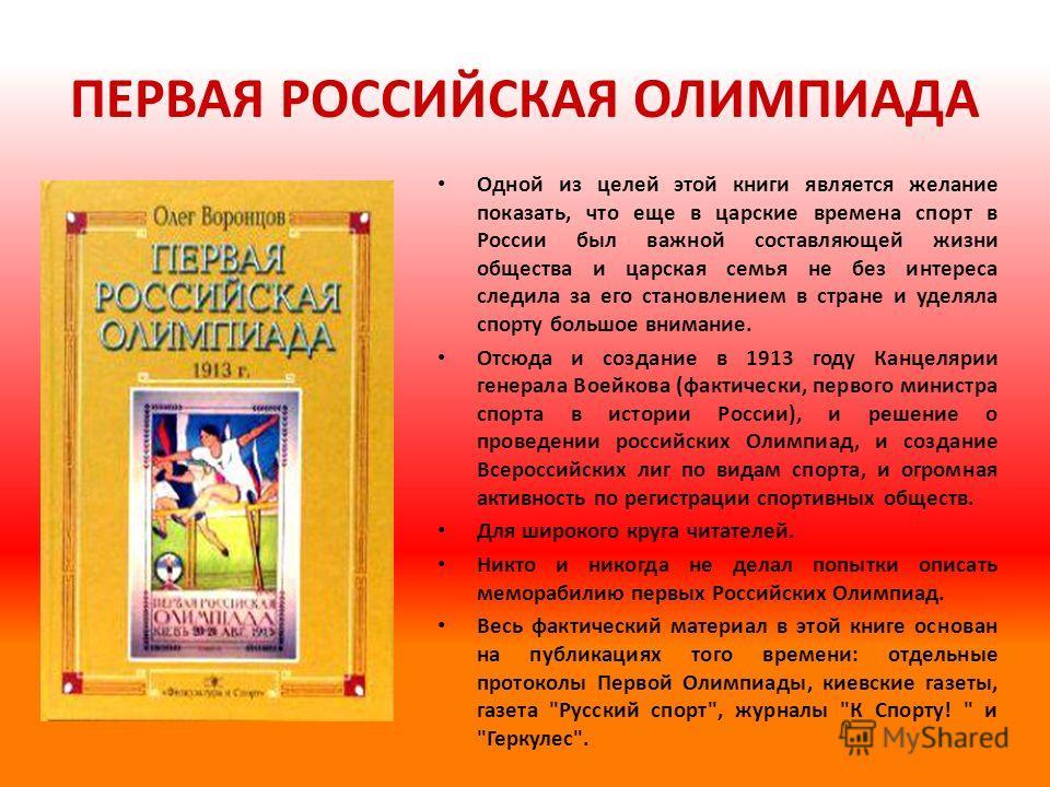 ПЕРВАЯ РОССИЙСКАЯ ОЛИМПИАДА Одной из целей этой книги является желание показать, что еще в царские времена спорт в России был важной составляющей жизни общества и царская семья не без интереса следила за его становлением в стране и уделяла спорту бол