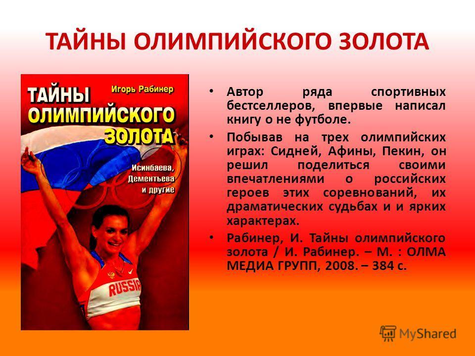ТАЙНЫ ОЛИМПИЙСКОГО ЗОЛОТА Автор ряда спортивных бестселлеров, впервые написал книгу о не футболе. Побывав на трех олимпийских играх: Сидней, Афины, Пекин, он решил поделиться своими впечатлениями о российских героев этих соревнований, их драматически