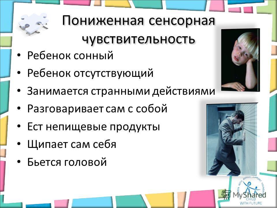 Ребенок сонный Ребенок отсутствующий Занимается странными действиями Разговаривает сам с собой Ест непищевые продукты Щипает сам себя Бьется головой Пониженная сенсорная чувствительность