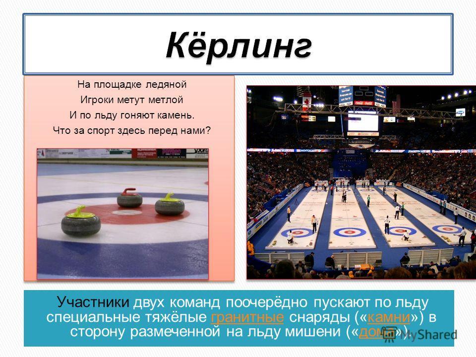 Участники двух команд поочерёдно пускают по льду специальные тяжёлые гранитные снаряды («камни») в сторону размеченной на льду мишени («дома»).гранитныекамнидома На площадке ледяной Игроки метут метлой И по льду гоняют камень. Что за спорт здесь пере