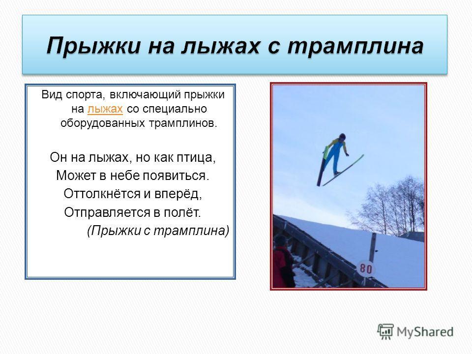 Вид спорта, включающий прыжки на лыжах со специально оборудованных трамплинов.лыжах Он на лыжах, но как птица, Может в небе появиться. Оттолкнётся и вперёд, Отправляется в полёт. (Прыжки с трамплина)