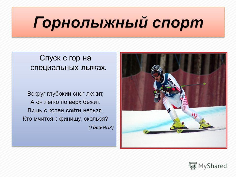 Спуск с гор на специальных лыжах. Вокруг глубокий снег лежит, А он легко по верх бежит. Лишь с колеи сойти нельзя. Кто мчится к финишу, скользя? (Лыжник) Спуск с гор на специальных лыжах. Вокруг глубокий снег лежит, А он легко по верх бежит. Лишь с к