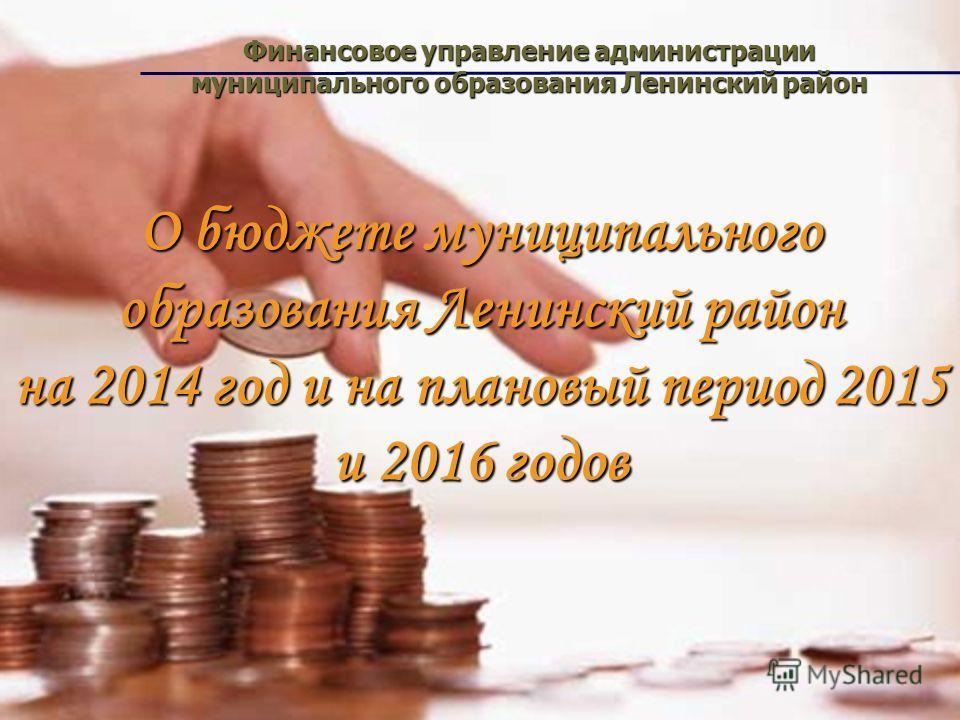О бюджете муниципального образования Ленинский район на 2014 год и на плановый период 2015 и 2016 годов Финансовое управление администрации муниципального образования Ленинский район