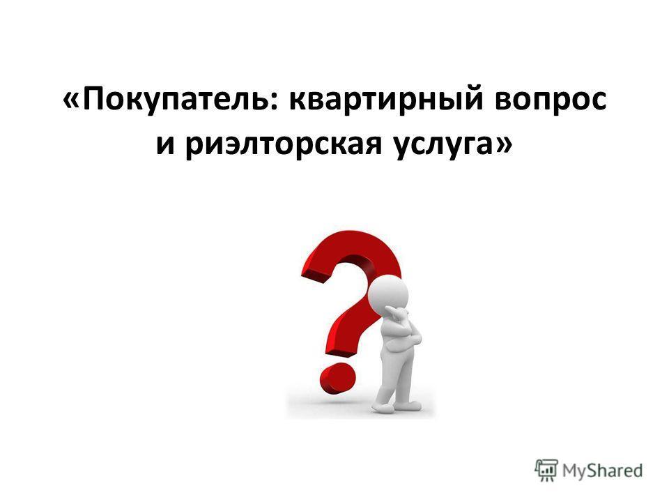 «Покупатель: квартирный вопрос и риэлторская услуга»