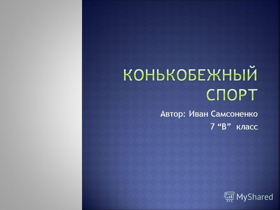 Автор: Иван Самсоненко 7 В класс
