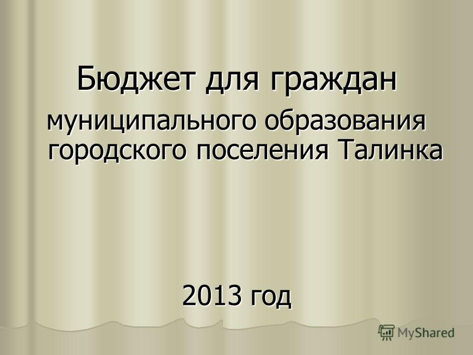 Бюджет для граждан муниципального образования городского поселения Талинка 2013 год