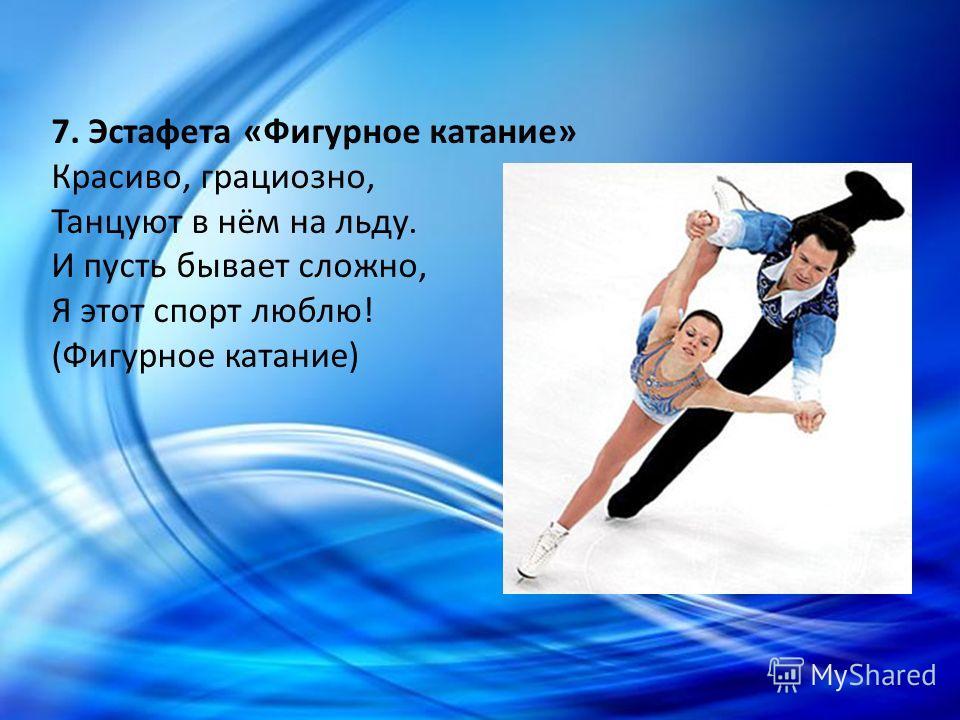 7. Эстафета «Фигурное катание» Красиво, грациозно, Танцуют в нём на льду. И пусть бывает сложно, Я этот спорт люблю! (Фигурное катание)