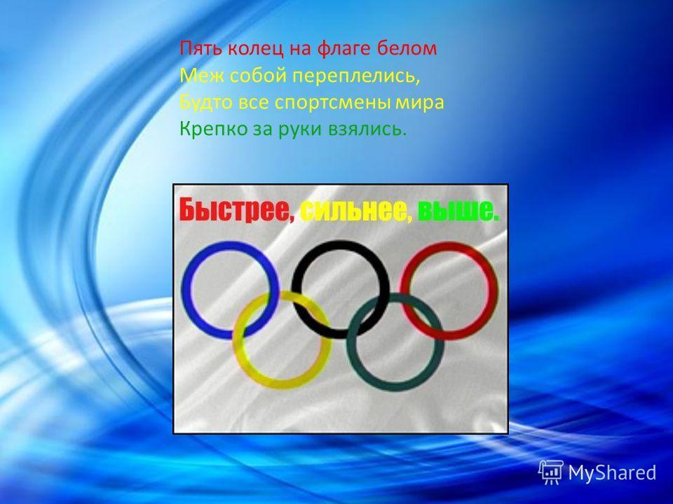 Пять колец на флаге белом Меж собой переплелись, Будто все спортсмены мира Крепко за руки взялись.