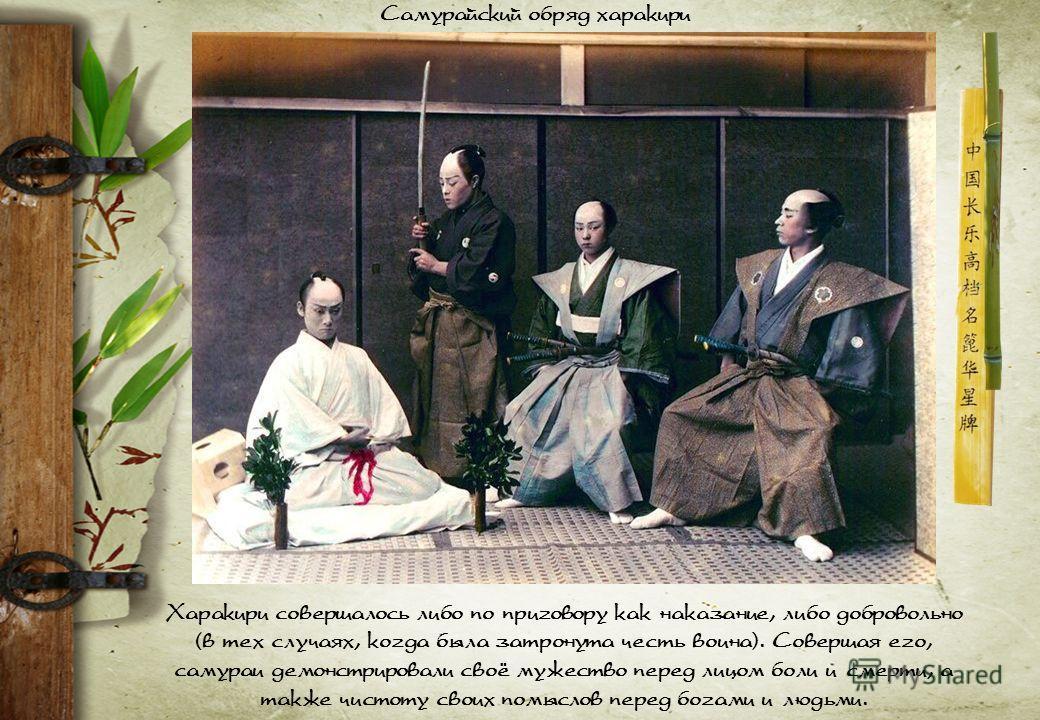 Харакири совершалось либо по приговору как наказание, либо добровольно (в тех случаях, когда была затронута честь воина). Совершая его, самураи демонстрировали своё мужество перед лицом боли и смерти, а также чистоту своих помыслов перед богами и люд