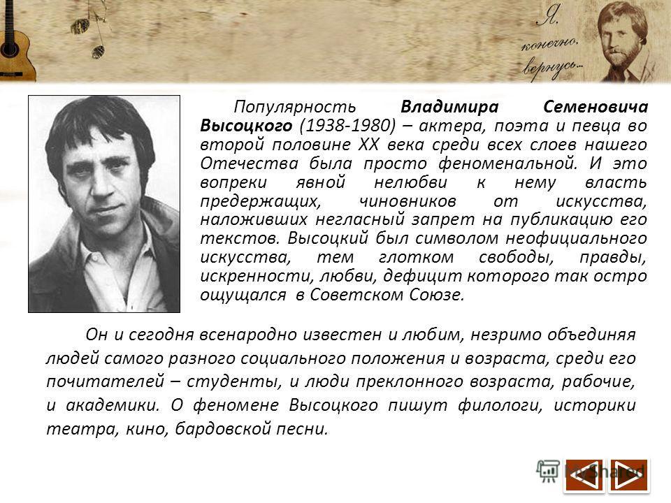 Популярность Владимира Семеновича Высоцкого (1938-1980) – актера, поэта и певца во второй половине XX века среди всех слоев нашего Отечества была просто феноменальной. И это вопреки явной нелюбви к нему власть предержащих, чиновников от искусства, на
