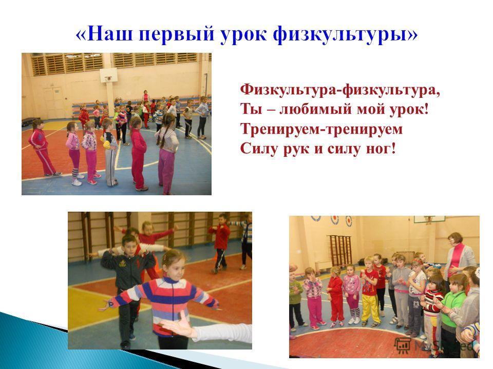 Физкультура-физкультура, Ты – любимый мой урок! Тренируем-тренируем Силу рук и силу ног!