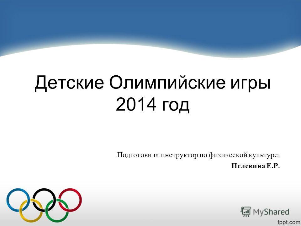 Детские Олимпийские игры 2014 год Подготовила инструктор по физической культуре: Пелевина Е.Р.