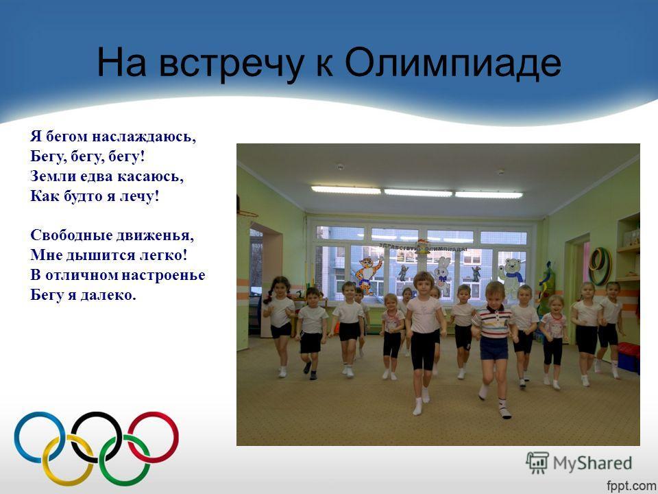 На встречу к Олимпиаде Я бегом наслаждаюсь, Бегу, бегу, бегу! Земли едва касаюсь, Как будто я лечу! Свободные движенья, Мне дышится легко! В отличном настроенье Бегу я далеко.