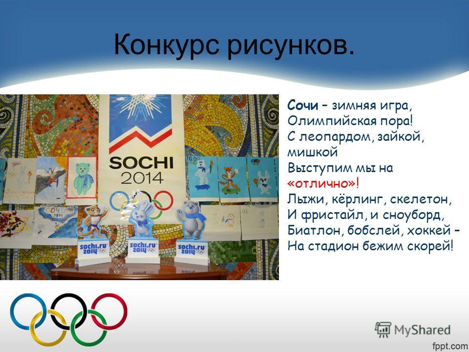 Конкурс рисунков. Сочи – зимняя игра, Олимпийская пора! С леопардом, зайкой, мишкой Выступим мы на «отлично»! Лыжи, кёрлинг, скелетон, И фристайл, и сноуборд, Биатлон, бобслей, хоккей – На стадион бежим скорей!