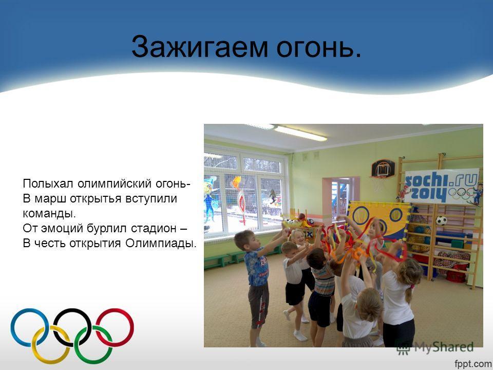 Зажигаем огонь. Полыхал олимпийский огонь- В марш открытья вступили команды. От эмоций бурлил стадион – В честь открытия Олимпиады.