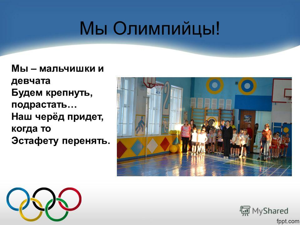 Мы Олимпийцы! Мы – мальчишки и девчата Будем крепнуть, подрастать… Наш черёд придет, когда то Эстафету перенять.