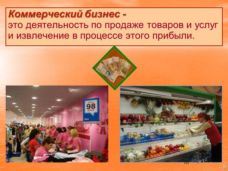 Коммерческий бизнес - Коммерческий бизнес - это деятельность по продаже товаров и услуг и извлечение в процессе этого прибыли. 9