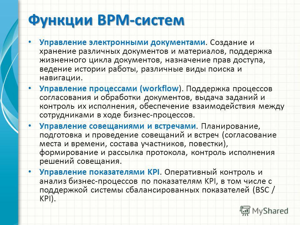 Функции BPM-систем Управление электронными документами. Создание и хранение различных документов и материалов, поддержка жизненного цикла документов, назначение прав доступа, ведение истории работы, различные виды поиска и навигации. Управление проце