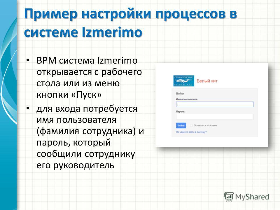 Пример настройки процессов в системе Izmerimo BPM система Izmerimo открывается с рабочего стола или из меню кнопки «Пуск» для входа потребуется имя пользователя (фамилия сотрудника) и пароль, который сообщили сотруднику его руководитель