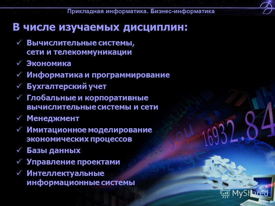 Прикладная информатика. Бизнес-информатика В числе изучаемых дисциплин: Вычислительные системы, сети и телекоммуникации Экономика Информатика и программирование Бухгалтерский учет Глобальные и корпоративные вычислительные системы и сети Менеджмент Им