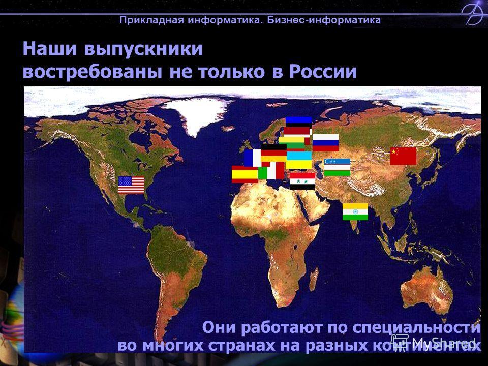 Прикладная информатика. Бизнес-информатика Наши выпускники востребованы не только в России Они работают по специальности во многих странах на разных континентах