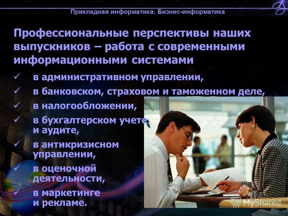 Прикладная информатика. Бизнес-информатика Профессиональные перспективы наших выпускников – работа с современными информационными системами в административном управлении, в банковском, страховом и таможенном деле, в налогообложении, в бухгалтерском у