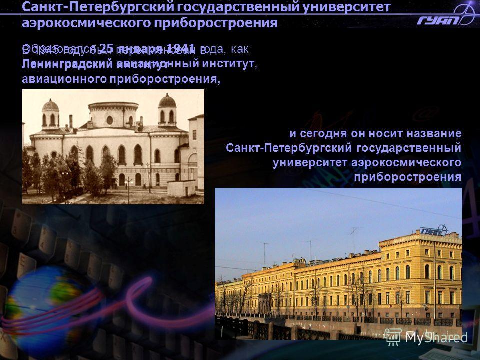 Санкт-Петербургский государственный университет аэрокосмического приборостроения Образовался 25 января 1941 года, как Ленинградский авиационный институт, и сегодня он носит название Санкт-Петербургский государственный университет аэрокосмического при