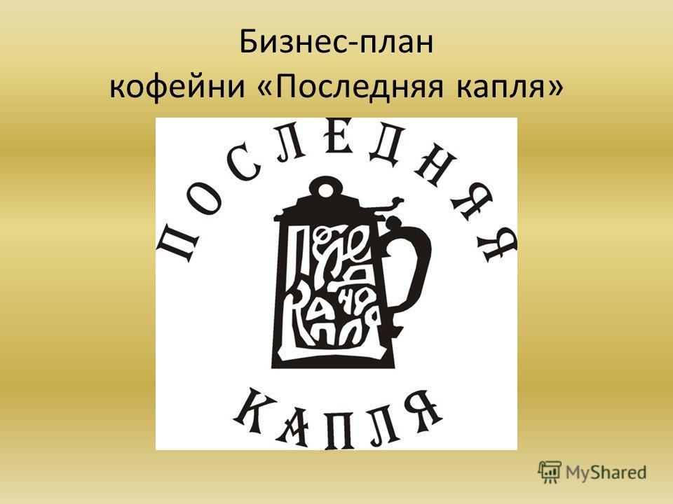 БИЗНЕС-ПЛАН кофейня «Последняя капля» Автор: Зайцева Светлана, 10А класс МБОУ гимназия 44 г. Иваново
