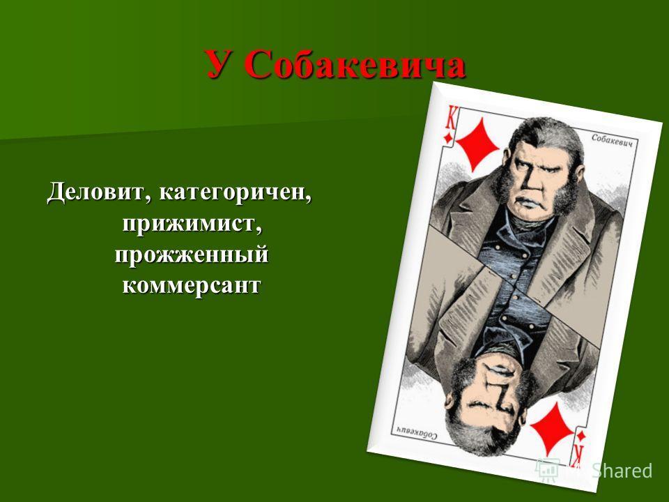 У Собакевича Деловит, категоричен, прижимист, прожженный коммерсант