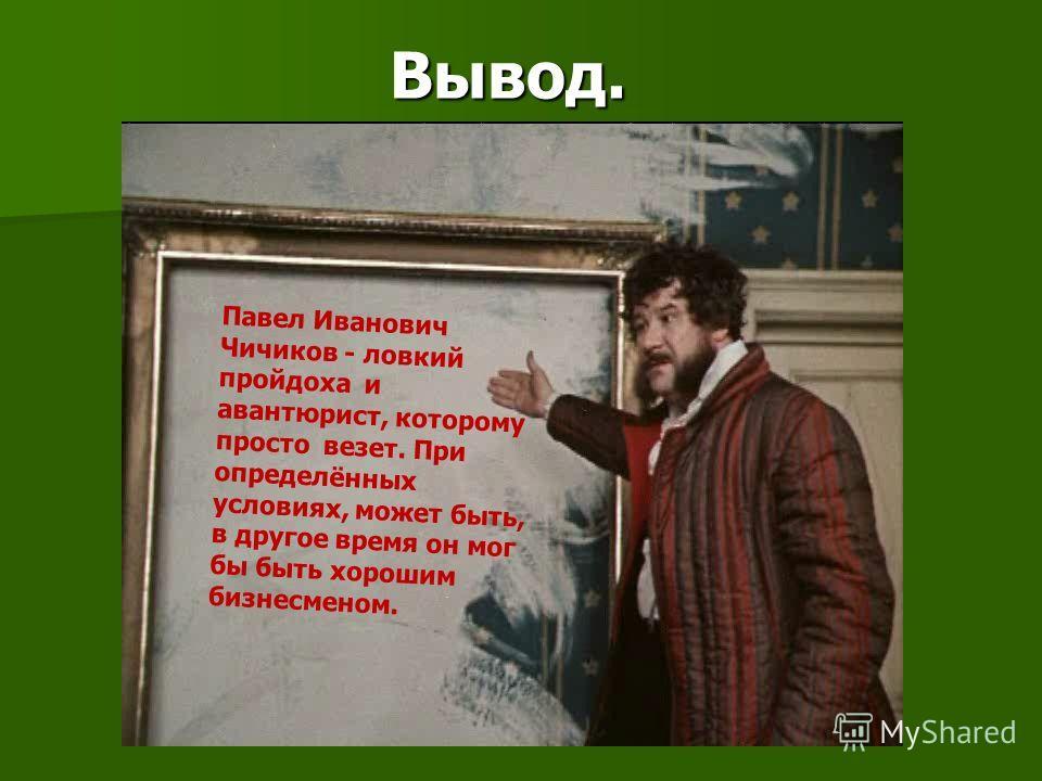 Вывод. Павел Иванович Чичиков - ловкий пройдоха и авантюрист, которому просто везет. При определённых условиях, может быть, в другое время он мог бы быть хорошим бизнесменом.