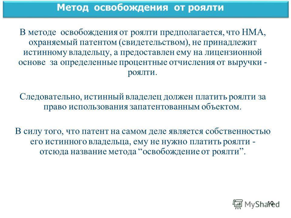 10 Метод освобождения от роялти В методе освобождения от роялти предполагается, что НМА, охраняемый патентом (свидетельством), не принадлежит истинному владельцу, а предоставлен ему на лицензионной основе за определенные процентные отчисления от выру