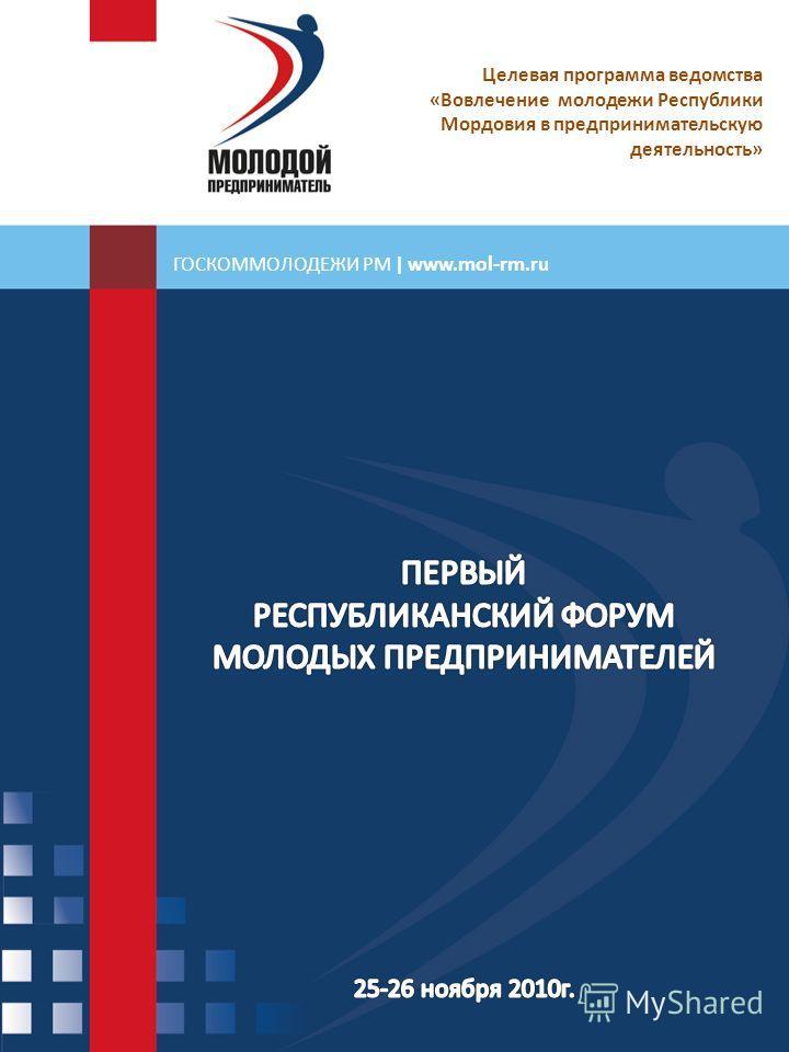 ГОСКОММОЛОДЕЖИ РМ | www. mol-rm.ru Целевая программа ведомства «Вовлечение молодежи Республики Мордовия в предпринимательскую деятельность»