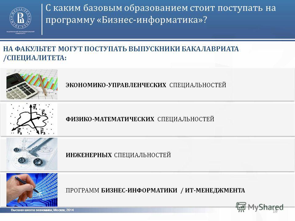 Высшая школа экономики, Москва, 2014 18 С каким базовым образованием стоит поступать на программу «Бизнес-информатика»? НА ФАКУЛЬТЕТ МОГУТ ПОСТУПАТЬ ВЫПУСКНИКИ БАКАЛАВРИАТА /СПЕЦИАЛИТЕТА: ЭКОНОМИКО-УПРАВЛЕНЧЕСКИХ СПЕЦИАЛЬНОСТЕЙ ФИЗИКО-МАТЕМАТИЧЕСКИХ