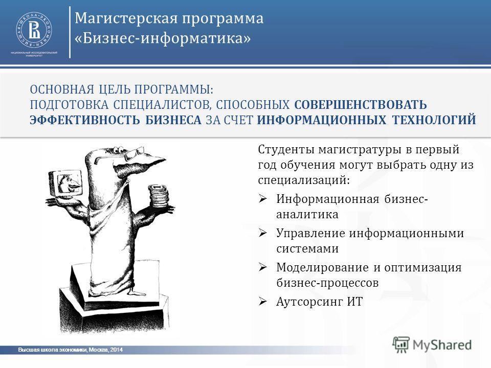 Высшая школа экономики, Москва, 2014 Магистерская программа «Бизнес-информатика» Студенты магистратуры в первый год обучения могут выбрать одну из специализаций: Информационная бизнес- аналитика Управление информационными системами Моделирование и оп