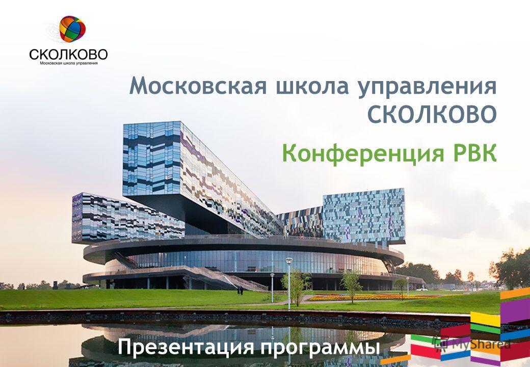 Московская школа управления СКОЛКОВО Конференция РВК Презентация программы