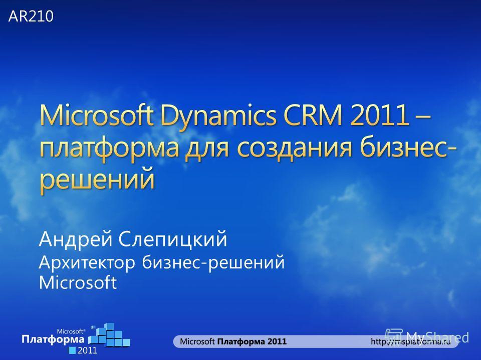 Андрей Слепицкий Архитектор бизнес-решений Microsoft AR210