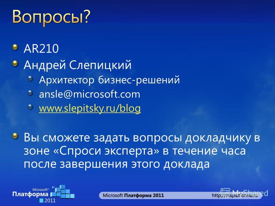 AR210 Андрей Слепицкий Архитектор бизнес-решений ansle@microsoft.com www.slepitsky.ru/blog Вы сможете задать вопросы докладчику в зоне «Спроси эксперта» в течение часа после завершения этого доклада