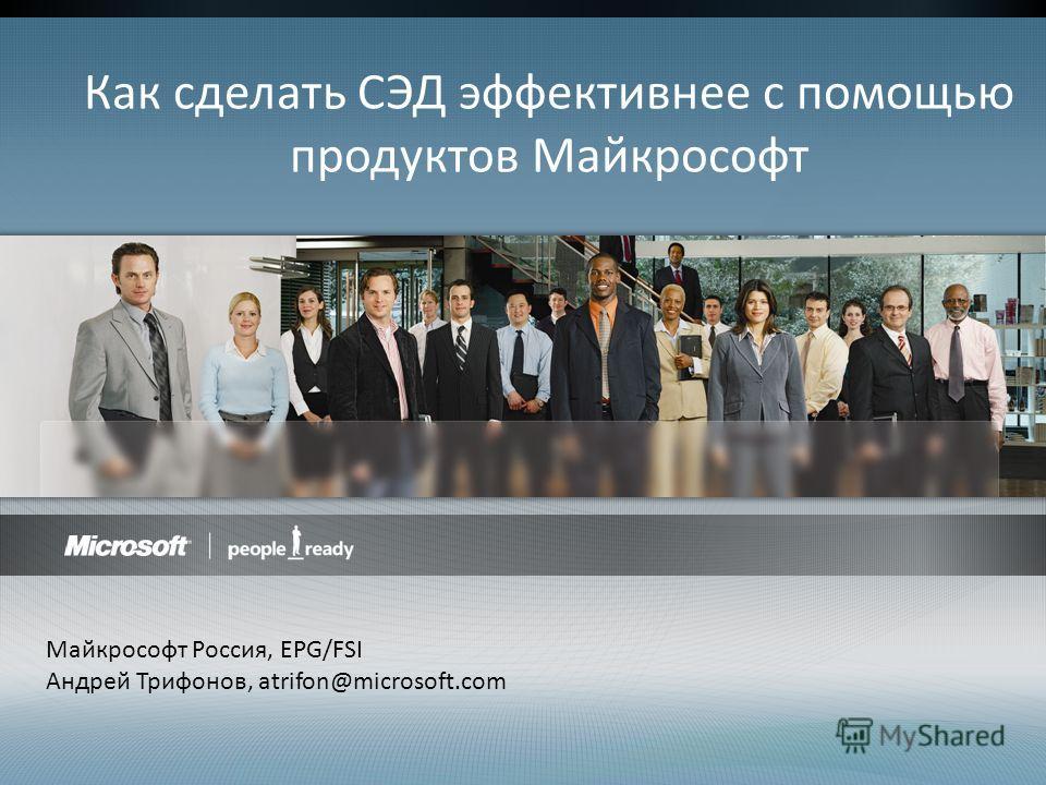 Как сделать СЭД эффективнее с помощью продуктов Майкрософт Майкрософт Россия, EPG/FSI Андрей Трифонов, atrifon@microsoft.com